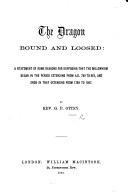 The Dragon Bound and Loosed  a Statement of Some Reasons for Supposing that the Millennium Began in the Period Extending from A D  789 to 867  and Ends in that Extending from 1789 to 1867