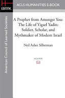 A Prophet from Amongst You  The Life of Yigael Yadin  Soldier  Scholar  and Mythmaker of Modern Israel
