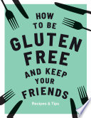 How to be Gluten Free and Keep Your Friends Book PDF