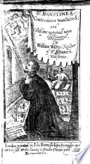 Saint Augustines Confessions Translated  and with Some Marginall Notes Illustrated  Wherein  Diuers Antiquities are Explayned  and the Marginall Notes of a Former Popish Translation  Answered  By William Watts  Etc