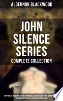 John Silence Series Complete Collection A Psychical Invasion Ancient Sorceries The Nemesis Of Fire Secret Worship The Camp Of The Dog A Victim Of Higher Space