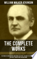 """""""The Complete Works of William Walker Atkinson: The Power of Concentration, Mind Power, Raja Yoga, The Secret of Success, Self-Healing by Thought Force and much more"""" by William Walker Atkinson"""