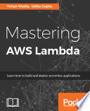 """""""Mastering AWS Lambda"""" by Yohan Wadia, Udita Gupta"""