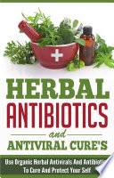 Herbal Antibiotics And Antiviral Cures Use Organic Herbal Antivirals And Antibiotics To Cure And Protect Yourself
