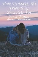 How To Make The Friendship Bracelets For First timer Bracelet Diy Tips And Tricks