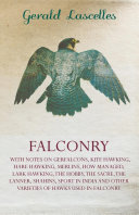 Falconry - With Notes on Gerfalcons, Kite Hawking, Hare Hawking, Merlins, How Managed, Lark Hawking, the Hobby, the Sacre, the Lanner, Shahins, Sport Pdf/ePub eBook