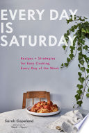 """Every Day is Saturday: Recipes + Strategies for Easy Cooking, Every Day of the Week"" by Sarah Copeland, Gentl & Hyers"