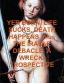YER BORN, LIFE SUCKS, DEATH HAPPENS plus THE IRAQLE DEBACLE, A WRECK-TROSPECTIVE