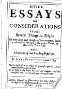Divine Essays; or considerations about several things in religion of ... deep ... concernment, both in reference to the state of the present times, as also of the truth itself. With a lamenting ... postscript