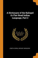 A Dictionary of the Kalispel Or Flat Head Indian Language  Part 2