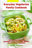 Everyday Vegetarian Family Cookbook  100 Delicious Meatless Breakfast  Lunch and Dinner Recipes You Can Make in Minutes