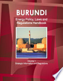 Burundi Energy Policy, Laws and Regulations Handbook Volume 1 Strategic Information and Regulations