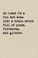 At Least I m A Fun Hot Mess  Like A Train Wreck Full Of Pizza  Fireworks  And Glitter
