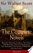 The Complete Novels of Sir Walter Scott  Waverly  Rob Roy  Ivanhoe  The Pirate  Old Mortality  The Guy Mannering  The Antiquary  The Heart of Midlothian and many more  Illustrated