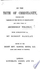 On the Truth of Christianity  compiled from    Lessons on the truth of Christianity    and other works of Archbishop W   with introduction  etc  by R  Barclay  Edited by     S  Hinds  etc