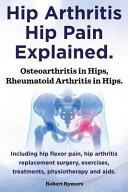 Hip Arthritis, Hip Pain Explained. Osteoarthritis in Hips, Rheumatoid Arthritis in Hips. Including Hip Arthritis Surgery, Hip Flexor Pain, , Exercises