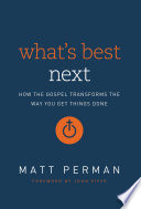 """What's Best Next: How the Gospel Transforms the Way You Get Things Done"" by Matt Perman, John Piper"