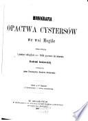 Monografia opactwa Cystersów we wsi Mogile; opracowana i pamięci ubiegłych w r. 1864 pięciuset lat istnienia Akademii krakowskiej poswięcona przez Towarzystwo naukowe krakowskie