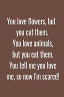 You Love Flowers  But You Cut Them  You Love Animals  But You Eat Them  You Tell Me You Love Me  So Now I m Scared