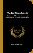 The Law Times Reports Containing All The Cases Argued And Determined In The House Of Lords Etc