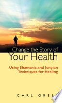 Change the Story of Your Health  : Using Shamanic and Jungian Techniques for Healing
