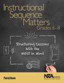 Instructional sequence matters, grades 6-8 : structuring lessons with the NGSS in mind / Patrick Bro