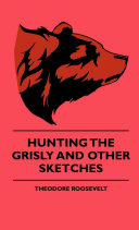Hunting The Grisly And Other Sketches - An Account Of The Big Game Of The United States And Its Chas With Horse, Hound, And Rifle - Pdf/ePub eBook