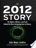 The 2012 Story  : The Myths, Fallacies, and Truth Behind the Most Intriguing Date in History