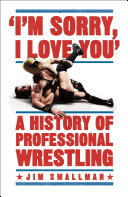 I m Sorry  I Love You  A History of Professional Wrestling
