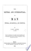 The Natural and Supernatural  Or  Man Physical  Apparitional  and Spiritual