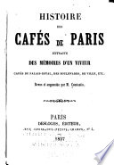 Histoire des cafés de Paris extraite des mémoires d'un viveur : cafés du palais-royal, des boulevards, de ville, etc