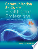 """Communication Skills for the Health Care Professional: Context, Concepts, Practice, and Evidence"" by Gwen van Servellen"
