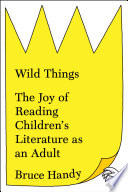 link to Wild things : the joy of reading children's literature as an adult in the TCC library catalog