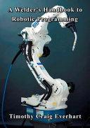 A Welder s Handbook to Robotic Programming