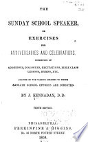 The Sunday School Speaker  Or  Exercises for Anniversaries and Celebrations  Consisting of Addresses  Dialogues  Recitations  Bible Class Lessons  Hymns  Etc   Adapted to the Various Subjects to which Sabbath School Efforts are Directed