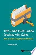Case For Cases, The: Teaching With Cases - How To Teach Using The Case Method