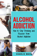 Alcohol Addiction  How to Stop Drinking and Recover from Alcohol Addiction