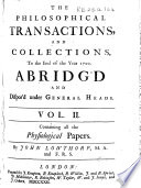 The Philosophical Transactions and Collections  to the End of the Year 1700  Abridg d and Dispos d Under General Heads     By John Lowthorp     The Third Edition  From     MDCC     to     MDCCXX     by Benj  Motte     From     1719  to     1733     By Mr  John Eames     and John Martyn     From     1732  to     1744     By John Martyn     From     1743  to     1750     By John Martyn