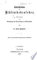 Katechismus der Bibliothekenlehre. Anleitung zur Einrichtung und Verwaltung von Bibliotheken. Mit 16 in den Text gedruckten Abbildungen und 15 Schrifttafeln