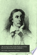 The Poetical Works of John Keats Given from His Own Editions and Other Authentic Sources and Collated with Many Manuscripts