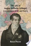 The Life of August Wilhelm Schlegel  Cosmopolitan of Art and Poetry