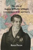 The Life of August Wilhelm Schlegel, Cosmopolitan of Art and Poetry Book