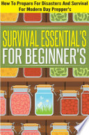 Survival Essentials For Beginners How To Prepare For Disasters And Survival For Modern Day Preppers