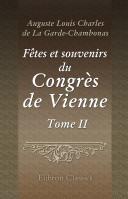F tes et souvenirs du Congr s de Vienne. Tableaux des salons, sc nes anecdotiques et portraits. Tome 2