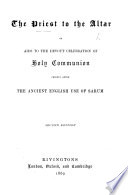 The Priest to the Altar; Or, Aids to the Devout Celebration of Holy Communion, Chiefly After the Ancient English Use of Sarum