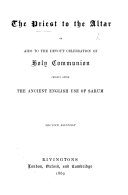The Priest to the Altar  Or  Aids to the Devout Celebration of Holy Communion  Chiefly After the Ancient English Use of Sarum
