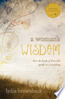 """""""A Woman's Wisdom: How the Book of Proverbs Speaks to Everything"""" by Lydia Brownback"""