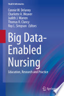 """Big Data-Enabled Nursing: Education, Research and Practice"" by Connie W. Delaney, Charlotte A. Weaver, Judith J. Warren, Thomas R. Clancy, Roy L. Simpson"