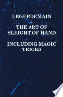 Legerdemain   The Art of Sleight of Hand Including Magic Tricks