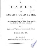 A Table of English Gold Coins, from the eighteenth year of King Edward III. ... With their several weights, and present intrinsic values